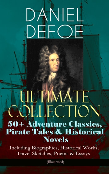 DANIEL DEFOE Ultimate Collection: 50+ Adventure Classics, Pirate Tales & Historical Novels - Including Biographies, Historical Works, Travel Sketches, Poems & Essays (Illustrated) - Robinson Crusoe, The History of the Pirates, Captain Singleton, Memoirs of a Cavalier, A Journal of the Plague Year, Moll Flanders, Roxana, The History of the Devil, The King of Pirates and many more ebook by Daniel Defoe