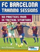 FC Barcelona Training Sessions - 160 Practices - from 34 Tactical Situations ebook by Athanasios Terzis, SoccerTutor.com Tactics Manager App