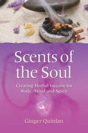 Scents of the Soul: Creating Herbal Incense for Body, Mind and Spirit ebook by Quinlan, Ginger