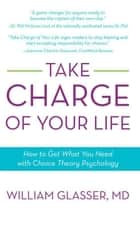 Take Charge of Your Life - How to Get What You Need with Choice-Theory Psychology ebook by William Glasser