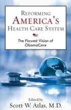 Reforming America's Health Care System ebook by Scott W. Atlas