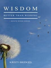 Wisdom Better than Wishing - Book 1 in the 1 Month Wiser Series ebook by Kristi Bridges