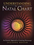 Understanding the Natal Chart - An Esoteric Approach to Learning Horoscopy ebook by Suzanne Rough