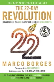 The 22-Day Revolution - The Plant-Based Program That Will Transform Your Body, Reset Your Habits, and Change Your Life ebook by Marco Borges,Dean Ornish,Beyoncé