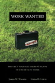 Work Wanted - Protect Your Retirement Plans in Uncertain Times ebook by James W. Walker,Linda H. Lewis