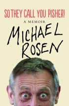 So They Call You Pisher! - A Memoir ebook by Michael Rosen