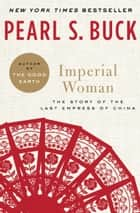 Imperial Woman - The Story of the Last Empress of China ebook by Pearl S. Buck