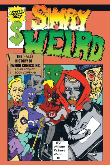 Simply Weird - The (fake) History of Weird Comics Incorporated, A (fake) Comic Book Company ebook by WILLIAM ROBERT WEBB III