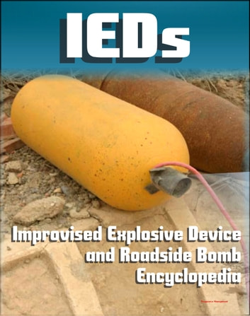 21st Century IED and Roadside Bomb Encyclopedia: The Fight Against Improvised Explosive Devices in Afghanistan and Iraq, Plus the Convoy Survivability Training Guide ebook by Progressive Management