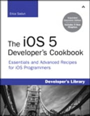 The iOS 5 Developer's Cookbook - Expanded Electronic Edition: Essentials and Advanced Recipes for iOS Programmers ebook by Erica Sadun