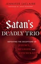 Satan's Deadly Trio - Defeating the Deceptions of Jezebel, Religion and Witchcraft 電子書 by Jennifer LeClaire, John Eckhardt