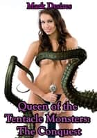 Queen of the Tentacle Monsters: The Conquest ebook by Mark Desires