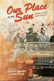 Our Place in the Sun - Canada and Cuba in the Castro Era ebook by Robert Wright,Lana Wylie