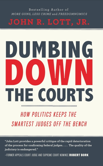 Dumbing Down the Courts - How Politics Keeps the Smartest Judges Off the Bench ebooks by John R. Lott, Jr.