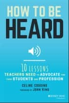How to Be Heard - Ten Lessons Teachers Need to Advocate for their Students and Profession ebook by Celine Coggins