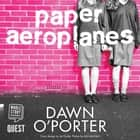 Paper Aeroplanes audiobook by Dawn O'Porter