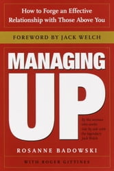 Managing Up - How to Forge an Effective Relationship With Those Above You ebook by Rosanne Badowski,Roger Gittines