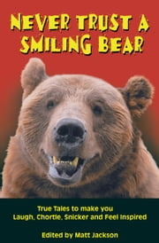 Never Trust a Smiling Bear - True Tales to Make you Laugh, Chortle, Snicker and Feel Inspired ebook by Matt Jackson