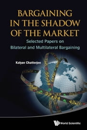 Bargaining in the Shadow of the Market - Selected Papers on Bilateral and Multilateral Bargaining ebook by Kalyan Chatterjee