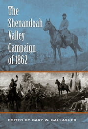The Shenandoah Valley Campaign of 1862 ebook by Gary W. Gallagher