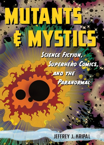 Mutants and Mystics - Science Fiction, Superhero Comics, and the Paranormal ebook by Jeffrey J. Kripal