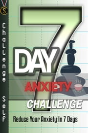 7-Day Anxiety Challenge: Reduce Your Anxiety In 7 Days ebook by Challenge Self