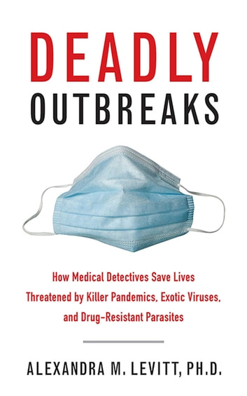 Deadly Outbreaks - How Medical Detectives Save Lives Threatened by Killer Pandemics, Exotic Viruses, and Drug-Resistant Parasites eBook by Alexandra M. Levitt