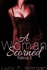 A Woman Scorned - Felicia, #1 ebook by Lucy P. Morgan