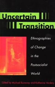 Uncertain Transition - Ethnographies of Change in the Postsocialist World ebook by Michael Burawoy