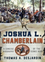 Joshua L. Chamberlain - A Concise Biography of the Iconic Hero ebook by Thomas A. Desjardin