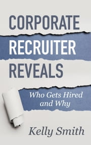 Corporate Recruiter Reveals Who Gets Hired and Why ebook by Kelly Smith
