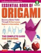 LaFosse & Alexander's Essential Book of Origami - The Complete Guide for Everyone: Origami Book with 16 Lessons and Downloadable Instructional Video ebook by Michael G. LaFosse, Richard L. Alexander