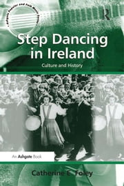 Step Dancing in Ireland - Culture and History ebook by Catherine E. Foley