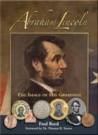 Abraham Lincoln: The Image of His Greatness ebook by Fred Reed