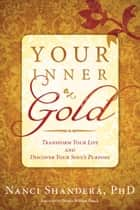 Your Inner Gold - Transform Your Life and Discover Your Soul's Purpose ebook by Nanci Shanderá, PhD