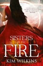 Sisters Of The Fire ebook by Kim Wilkins