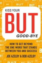 Kiss Your BUT Good-Bye - How to Get Beyond the One Word That Stands Between You and Success ebook by Joseph Azelby, Robert Azelby
