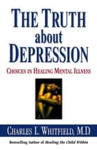 The Truth About Depression - Choices for Healing ebook by Dr. Charles Whitfield, MD