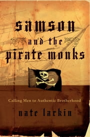 Samson and the Pirate Monks - Calling Men to Authentic Brotherhood ebook by Nate Larkin