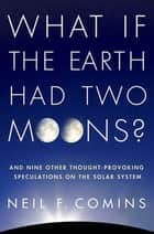 What If the Earth Had Two Moons? ebook by Neil F. Comins