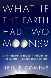 What If the Earth Had Two Moons? - And Nine Other Thought-Provoking Speculations on the Solar System ebook by Neil F. Comins
