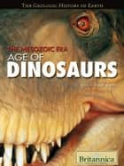 The Mesozoic Era - Age of Dinosaurs ebook by Britannica Educational Publishing, Rafferty, John P