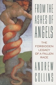 From the Ashes of Angels: The Forbidden Legacy of a Fallen Race - The Forbidden Legacy of a Fallen Race ebook by Andrew Collins