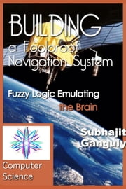 Building a Foolproof Navigation System: Fuzzy Logic Emulating the Brain - Artificial Intelligence ebook by Subhajit Ganguly