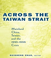 Across the Taiwan Strait - Mainland China, Taiwan and the 1995-1996 Crisis ebook by Suisheng Zhao