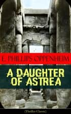 A Daughter of Astrea (Thriller Classic) ebook by E. Phillips Oppenheim