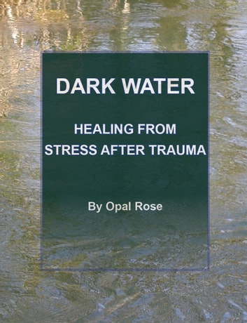 Dark Water - Healing From Stress After Trauma ebook by Opal Rose
