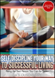Self-Discipline Your Way To Successful Living (Being the Best Person You Can Be) ebook by Jack Dusenberry