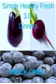 Simple Healthy Fresh 3.0: Dinners ebook by Brick ONeil