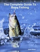 The Complete Guide to Bass Fishing ebook by Jack Green
